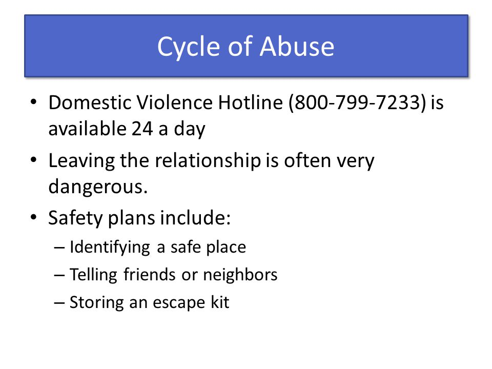 Cycle of Abuse Domestic Violence Hotline (800-799-7233) is available 24 a day Leaving the relationship is often very dangerous.