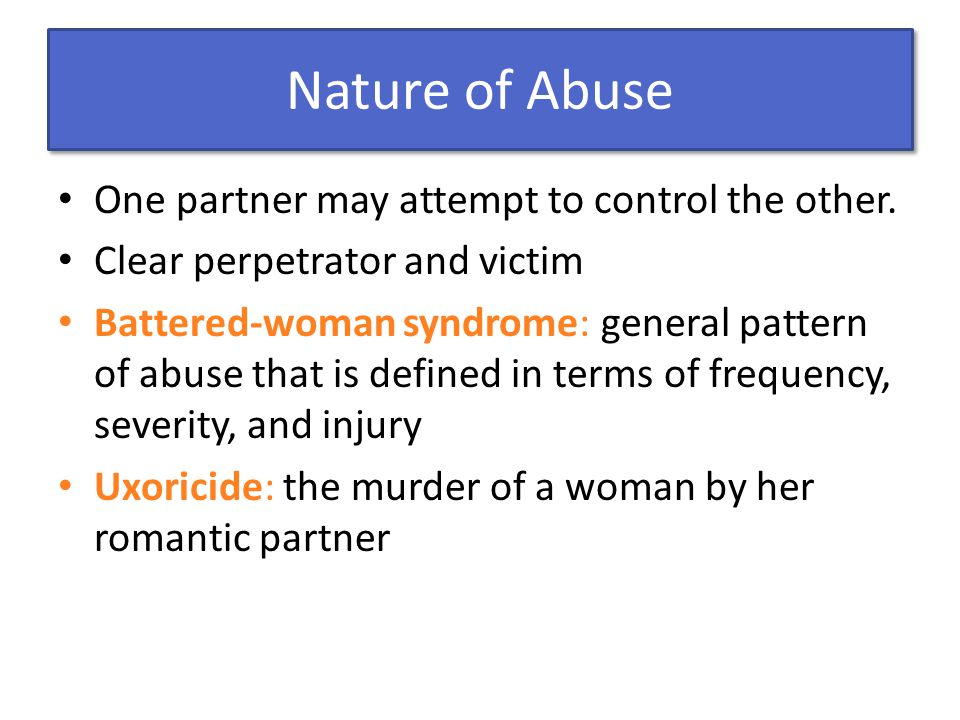 Nature of Abuse One partner may attempt to control the other. Clear perpetrator and victim Battered-woman syndrome: general pattern of abuse that is d