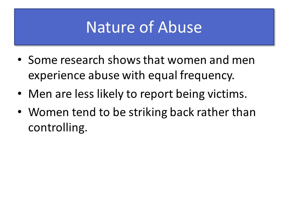 Nature of Abuse Some research shows that women and men experience abuse with equal frequency. Men are less likely to report being victims. Women tend