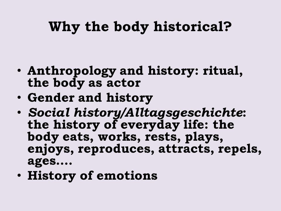 Why the body historical? Anthropology and history: ritual, the body as actor Gender and history Social history/Alltagsgeschichte : the history of ever