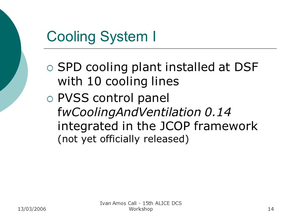 13/03/2006 Ivan Amos Calì - 15th ALICE DCS Workshop14 Cooling System I  SPD cooling plant installed at DSF with 10 cooling lines  PVSS control panel fwCoolingAndVentilation 0.14 integrated in the JCOP framework (not yet officially released)