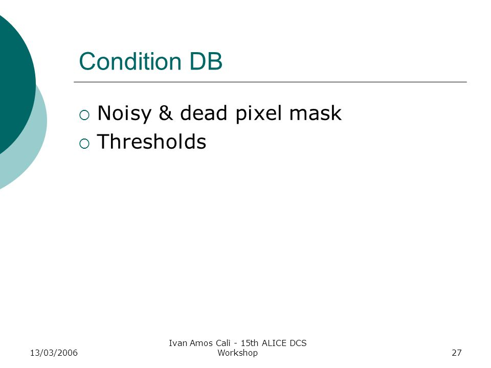 13/03/2006 Ivan Amos Calì - 15th ALICE DCS Workshop27 Condition DB  Noisy & dead pixel mask  Thresholds