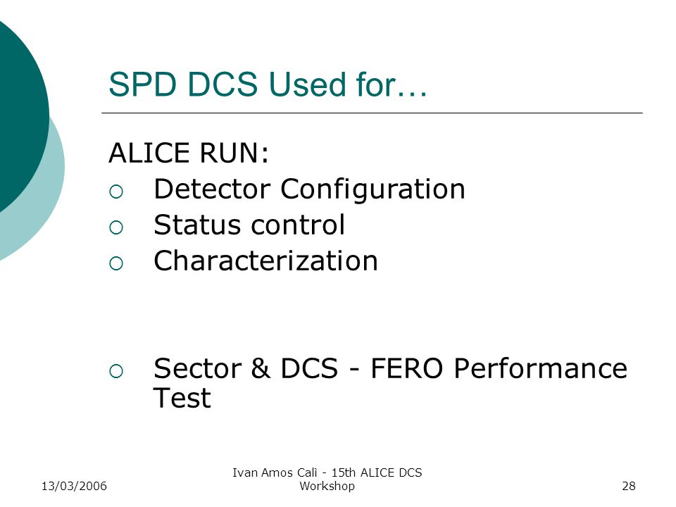 13/03/2006 Ivan Amos Calì - 15th ALICE DCS Workshop28 SPD DCS Used for… ALICE RUN:  Detector Configuration  Status control  Characterization  Sector & DCS - FERO Performance Test