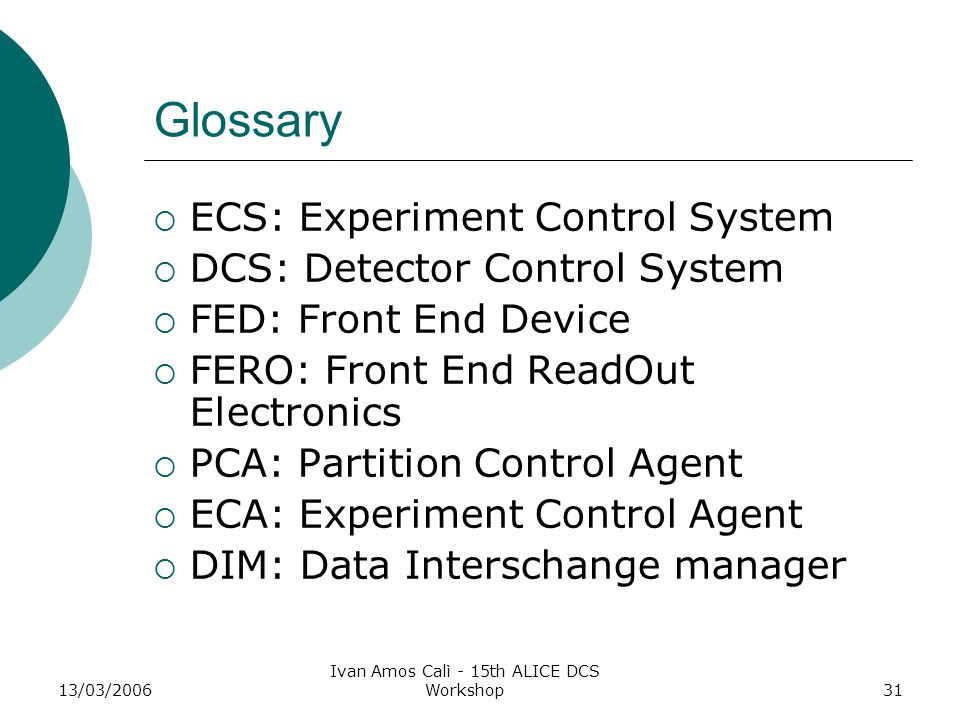 13/03/2006 Ivan Amos Calì - 15th ALICE DCS Workshop31 Glossary  ECS: Experiment Control System  DCS: Detector Control System  FED: Front End Device  FERO: Front End ReadOut Electronics  PCA: Partition Control Agent  ECA: Experiment Control Agent  DIM: Data Interschange manager