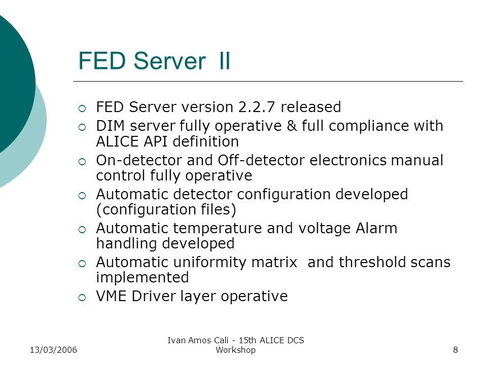 13/03/2006 Ivan Amos Calì - 15th ALICE DCS Workshop8 FED Server II  FED Server version 2.2.7 released  DIM server fully operative & full compliance with ALICE API definition  On-detector and Off-detector electronics manual control fully operative  Automatic detector configuration developed (configuration files)  Automatic temperature and voltage Alarm handling developed  Automatic uniformity matrix and threshold scans implemented  VME Driver layer operative