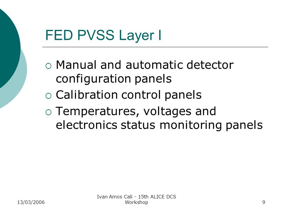 13/03/2006 Ivan Amos Calì - 15th ALICE DCS Workshop9 FED PVSS Layer I  Manual and automatic detector configuration panels  Calibration control panels  Temperatures, voltages and electronics status monitoring panels