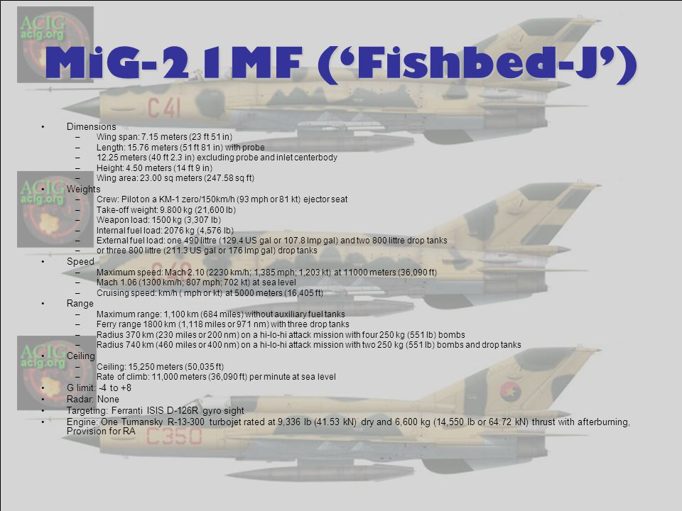MiG-21MF ('Fishbed-J') Dimensions –Wing span: 7.15 meters (23 ft 51 in) –Length: 15.76 meters (51 ft 81 in) with probe –12.25 meters (40 ft 2.3 in) excluding probe and inlet centerbody –Height: 4.50 meters (14 ft 9 in) –Wing area: 23.00 sq meters (247.58 sq ft) Weights –Crew: Pilot on a KM-1 zero/150km/h (93 mph or 81 kt) ejector seat –Take-off weight: 9.800 kg (21,600 lb) –Weapon load: 1500 kg (3,307 lb) –Internal fuel load: 2076 kg (4,576 lb) –External fuel load: one 490 littre (129.4 US gal or 107.8 Imp gal) and two 800 littre drop tanks –or three 800 littre (211.3 US gal or 176 Imp gal) drop tanks Speed –Maximum speed: Mach 2.10 (2230 km/h; 1,385 mph; 1,203 kt) at 11000 meters (36,090 ft) –Mach 1.06 (1300 km/h; 807 mph; 702 kt) at sea level –Cruising speed: km/h ( mph or kt) at 5000 meters (16,405 ft) Range –Maximum range: 1,100 km (684 miles) without auxiliary fuel tanks –Ferry range 1800 km (1,118 miles or 971 nm) with three drop tanks –Radius 370 km (230 miles or 200 nm) on a hi-lo-hi attack mission with four 250 kg (551 lb) bombs –Radius 740 km (460 miles or 400 nm) on a hi-lo-hi attack mission with two 250 kg (551 lb) bombs and drop tanks Ceiling –Ceiling: 15,250 meters (50,035 ft) –Rate of climb: 11,000 meters (36,090 ft) per minute at sea level G limit: -4 to +8 Radar: None Targeting: Ferranti ISIS D-126R gyro sight Engine: One Tumansky R-13-300 turbojet rated at 9,336 lb (41.53 kN) dry and 6,600 kg (14,550 lb or 64.72 kN) thrust with afterburning, Provision for RA