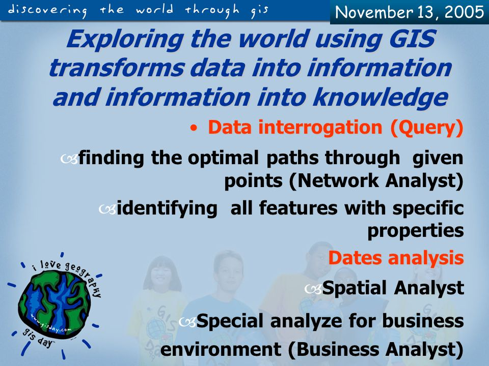 November 13, 2005 Types of data used in ArcView GIS Geographical dataGeographical data- - shape files (.shp), themes from databases, files saved in AutoCAD through maps digitizing (.dwg); Attribute dataAttribute data - tables data from.dbf files, Excel files, database servers as ORACLE, SYBASE etc, ASCII files Imagine data – (.jpg,.gif)Imagine data – (.jpg,.gif) Grid dataGrid data - they need the Spatial Analyst Extension