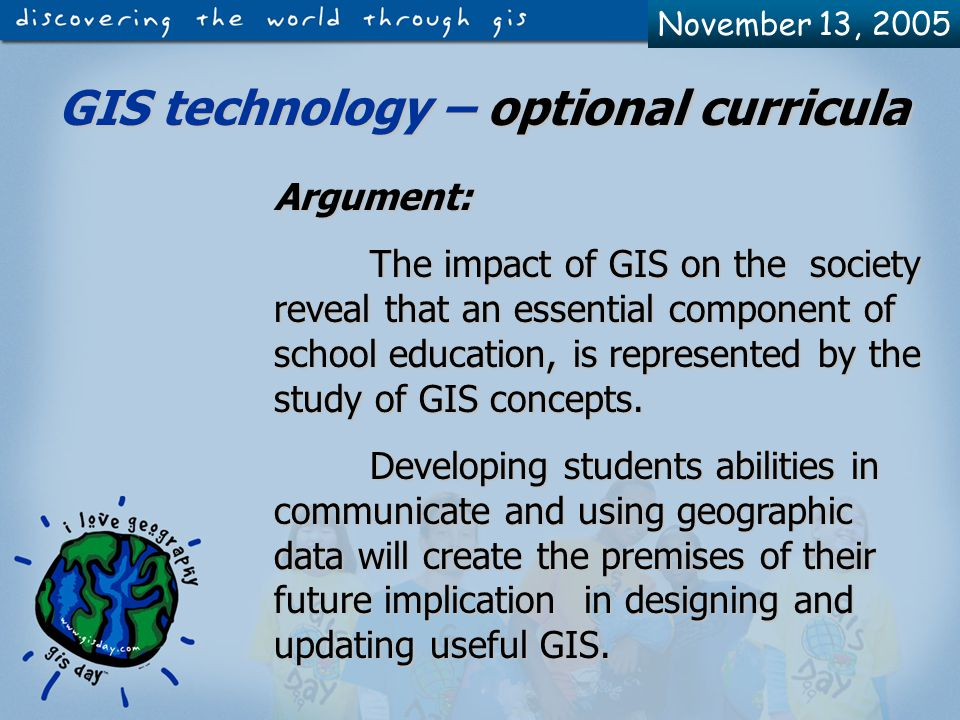 November 13, 2005 GIS in schools Extensive Courses Follows the discipline's analytical curricula developed by MEN (National Education Dpt) Interdisciplinary Courses Optional Courses Follows the curricula developed by the teacher / teachers of that course OPTIONAL CURRICULA