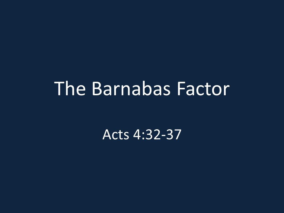 The Barnabas Factor Acts 4:32-37