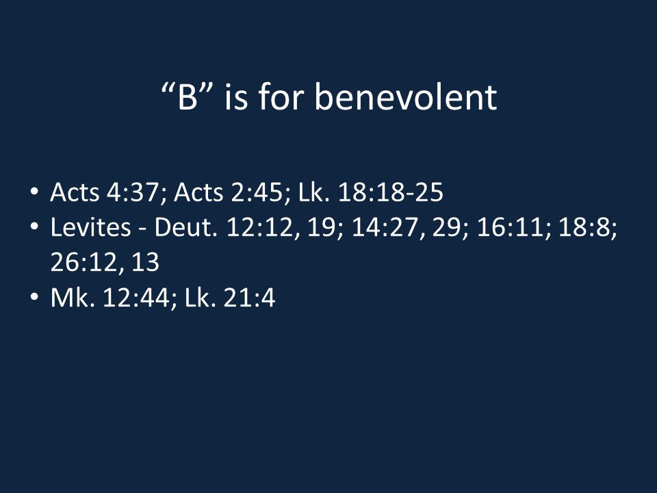 B is for benevolent Acts 4:37; Acts 2:45; Lk. 18:18-25 Levites - Deut.
