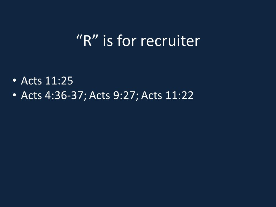 R is for recruiter Acts 11:25 Acts 4:36-37; Acts 9:27; Acts 11:22