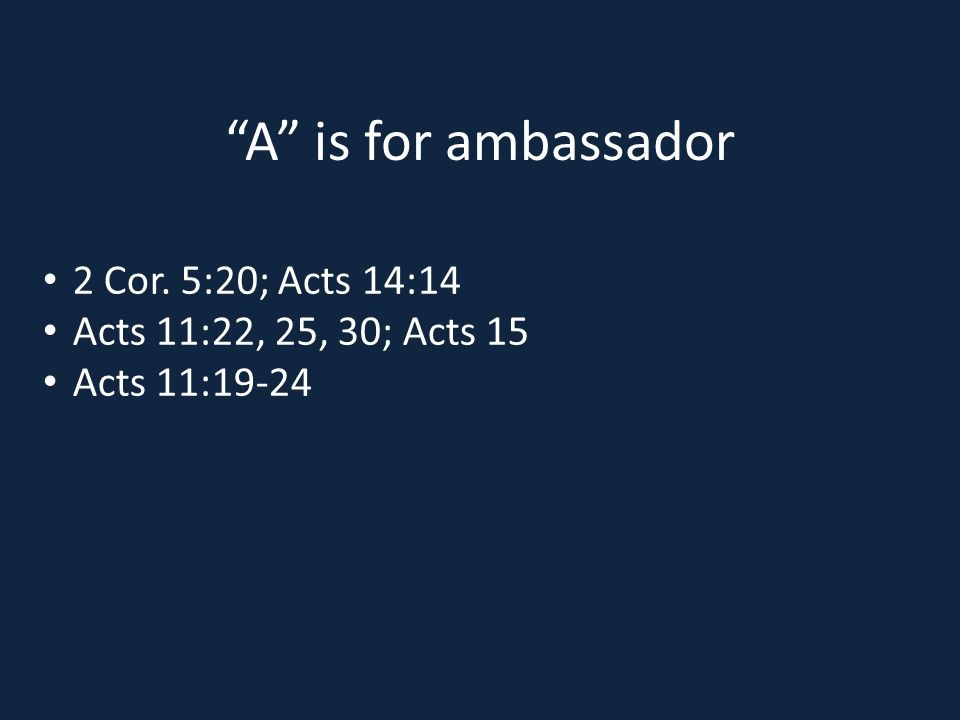 A is for ambassador 2 Cor. 5:20; Acts 14:14 Acts 11:22, 25, 30; Acts 15 Acts 11:19-24
