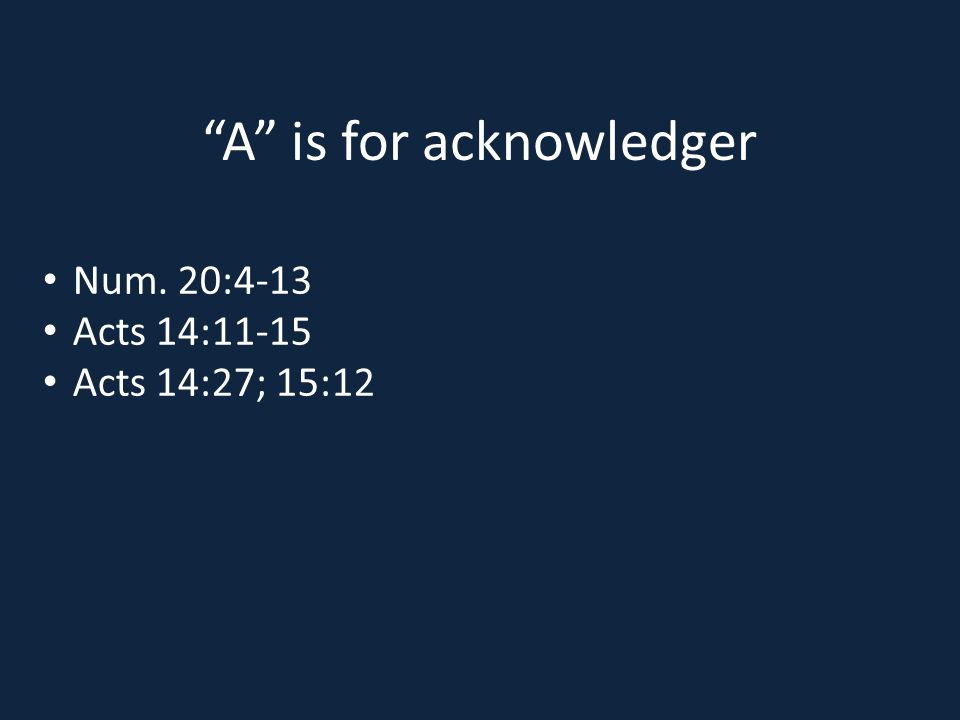 A is for acknowledger Num. 20:4-13 Acts 14:11-15 Acts 14:27; 15:12