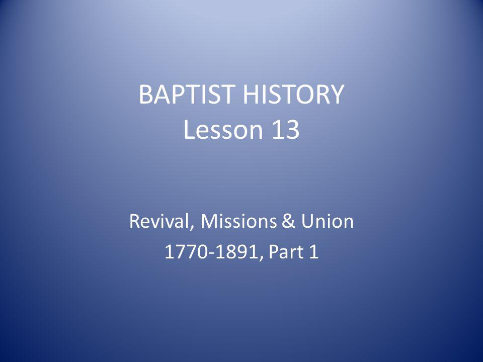 BAPTIST HISTORY Lesson 13 Revival, Missions & Union 1770-1891, Part 1