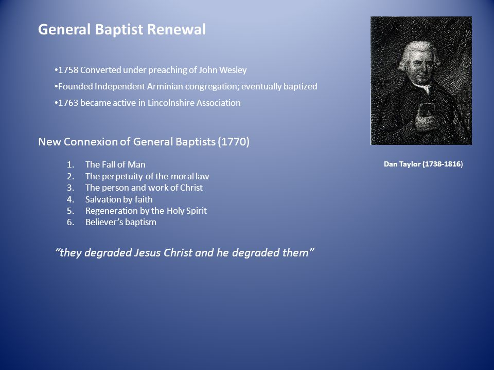 General Baptist Renewal Dan Taylor (1738-1816) 1758 Converted under preaching of John Wesley Founded Independent Arminian congregation; eventually baptized 1763 became active in Lincolnshire Association New Connexion of General Baptists (1770) 1.The Fall of Man 2.The perpetuity of the moral law 3.The person and work of Christ 4.Salvation by faith 5.Regeneration by the Holy Spirit 6.Believer's baptism they degraded Jesus Christ and he degraded them