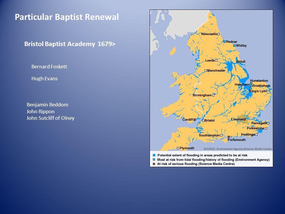 Particular Baptist Renewal Bristol Baptist Academy 1679> Bernard Foskett Hugh Evans Benjamin Beddom John Rippon John Sutcliff of Olney