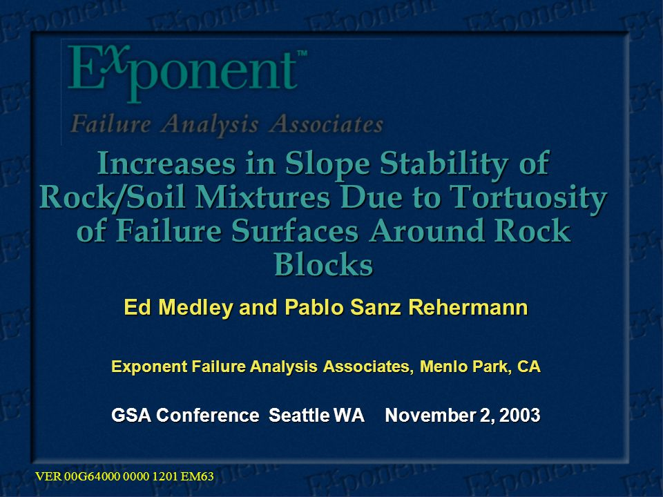 Increases in Slope Stability of Rock/Soil Mixtures Due to Tortuosity of Failure Surfaces Around Rock Blocks Increases in Slope Stability of Rock/Soil Mixtures Due to Tortuosity of Failure Surfaces Around Rock Blocks Ed Medley and Pablo Sanz Rehermann Exponent Failure Analysis Associates, Menlo Park, CA GSA Conference Seattle WA November 2, 2003 VER 00G64000 0000 1201 EM63
