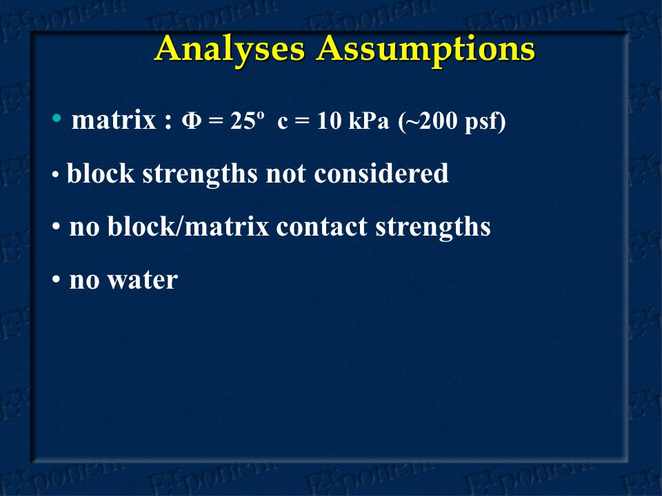 Analyses Assumptions matrix : Φ = 25º c = 10 kPa (~200 psf) block strengths not considered no block/matrix contact strengths no water