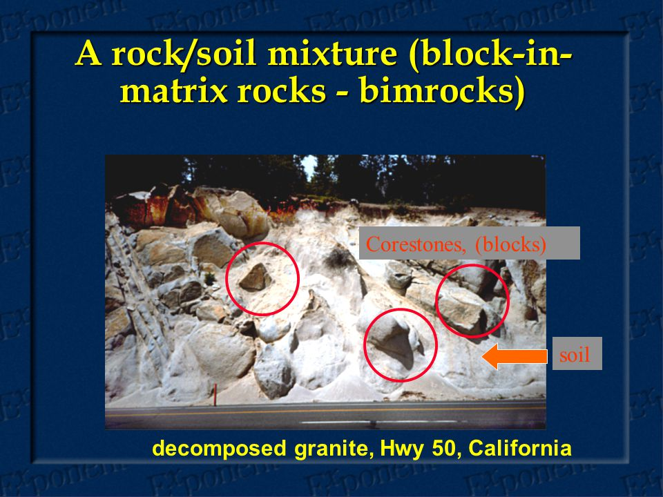 decomposed granite, Hwy 50, California A rock/soil mixture (block-in- matrix rocks - bimrocks) soil Corestones, (blocks)