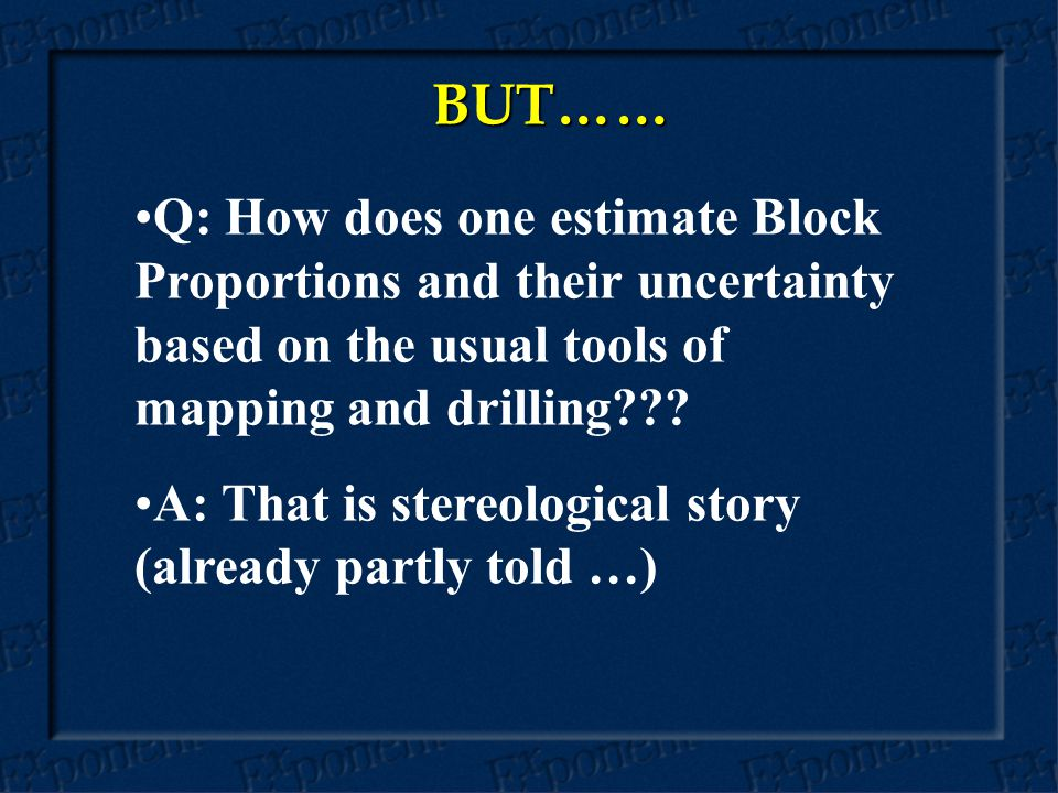 BUT…… Q: How does one estimate Block Proportions and their uncertainty based on the usual tools of mapping and drilling??.
