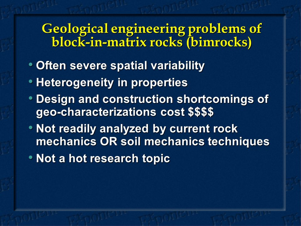 Geological engineering problems of block-in-matrix rocks (bimrocks) Often severe spatial variability Often severe spatial variability Heterogeneity in properties Heterogeneity in properties Design and construction shortcomings of geo-characterizations cost $$$$ Design and construction shortcomings of geo-characterizations cost $$$$ Not readily analyzed by current rock mechanics OR soil mechanics techniques Not readily analyzed by current rock mechanics OR soil mechanics techniques Not a hot research topic Not a hot research topic