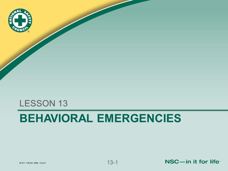 © 2011 National Safety Council 13-1 BEHAVIORAL EMERGENCIES LESSON 13