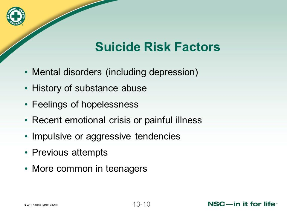 © 2011 National Safety Council 13-10 Suicide Risk Factors Mental disorders (including depression) History of substance abuse Feelings of hopelessness Recent emotional crisis or painful illness Impulsive or aggressive tendencies Previous attempts More common in teenagers