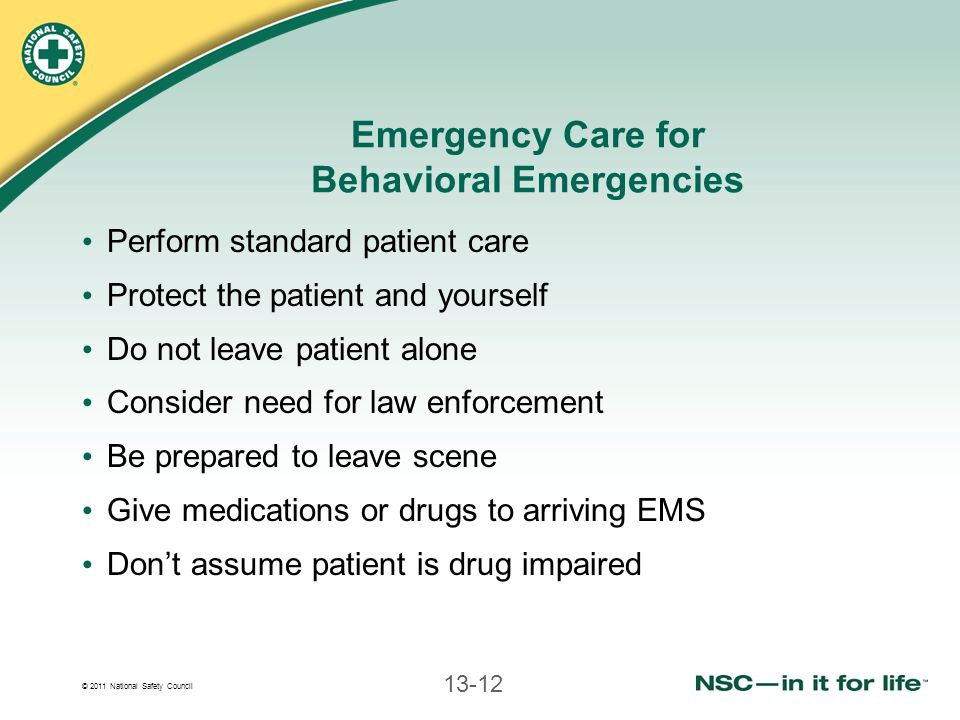 © 2011 National Safety Council 13-12 Emergency Care for Behavioral Emergencies Perform standard patient care Protect the patient and yourself Do not leave patient alone Consider need for law enforcement Be prepared to leave scene Give medications or drugs to arriving EMS Don't assume patient is drug impaired