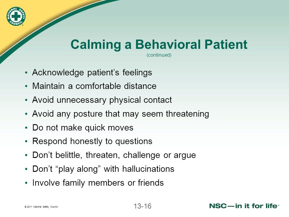 © 2011 National Safety Council 13-16 Calming a Behavioral Patient (continued) Acknowledge patient's feelings Maintain a comfortable distance Avoid unnecessary physical contact Avoid any posture that may seem threatening Do not make quick moves Respond honestly to questions Don't belittle, threaten, challenge or argue Don't play along with hallucinations Involve family members or friends
