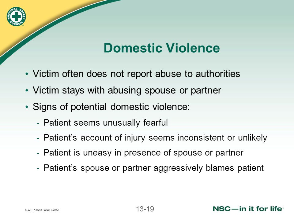 © 2011 National Safety Council 13-19 Domestic Violence Victim often does not report abuse to authorities Victim stays with abusing spouse or partner Signs of potential domestic violence: -Patient seems unusually fearful -Patient's account of injury seems inconsistent or unlikely -Patient is uneasy in presence of spouse or partner -Patient's spouse or partner aggressively blames patient