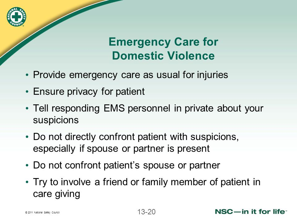 © 2011 National Safety Council 13-20 Emergency Care for Domestic Violence Provide emergency care as usual for injuries Ensure privacy for patient Tell responding EMS personnel in private about your suspicions Do not directly confront patient with suspicions, especially if spouse or partner is present Do not confront patient's spouse or partner Try to involve a friend or family member of patient in care giving