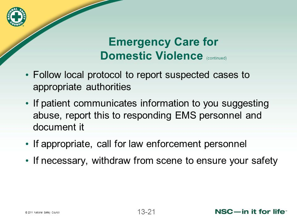 © 2011 National Safety Council 13-21 Emergency Care for Domestic Violence (continued) Follow local protocol to report suspected cases to appropriate authorities If patient communicates information to you suggesting abuse, report this to responding EMS personnel and document it If appropriate, call for law enforcement personnel If necessary, withdraw from scene to ensure your safety