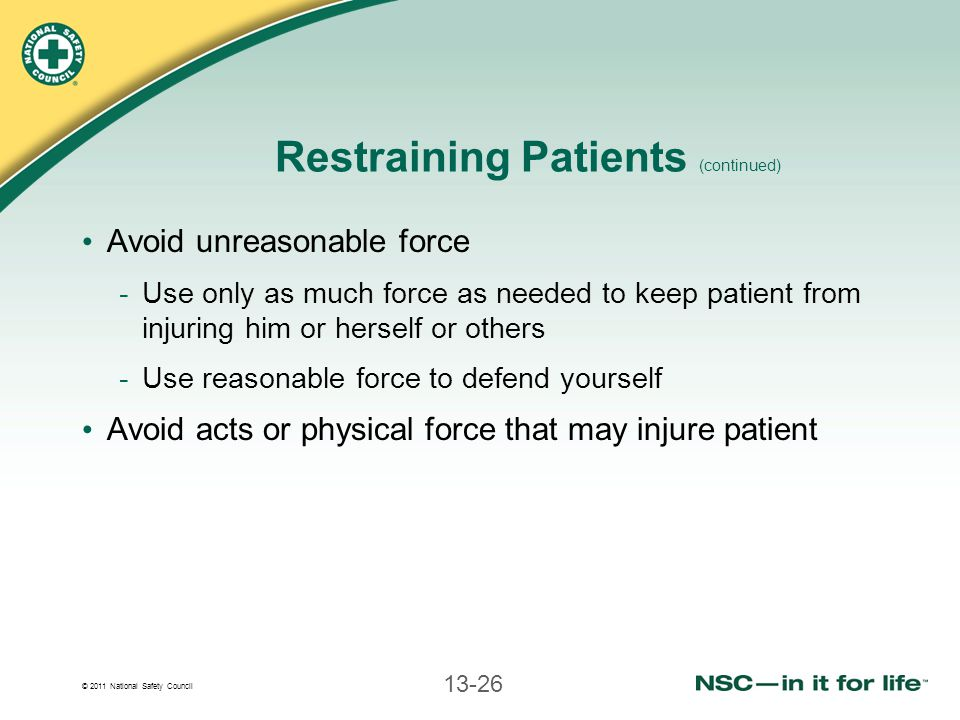 © 2011 National Safety Council 13-26 Restraining Patients (continued) Avoid unreasonable force -Use only as much force as needed to keep patient from injuring him or herself or others -Use reasonable force to defend yourself Avoid acts or physical force that may injure patient