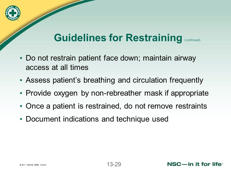 © 2011 National Safety Council 13-29 Guidelines for Restraining (continued) Do not restrain patient face down; maintain airway access at all times Assess patient's breathing and circulation frequently Provide oxygen by non-rebreather mask if appropriate Once a patient is restrained, do not remove restraints Document indications and technique used