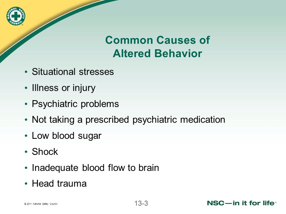 © 2011 National Safety Council 13-3 Common Causes of Altered Behavior Situational stresses Illness or injury Psychiatric problems Not taking a prescribed psychiatric medication Low blood sugar Shock Inadequate blood flow to brain Head trauma