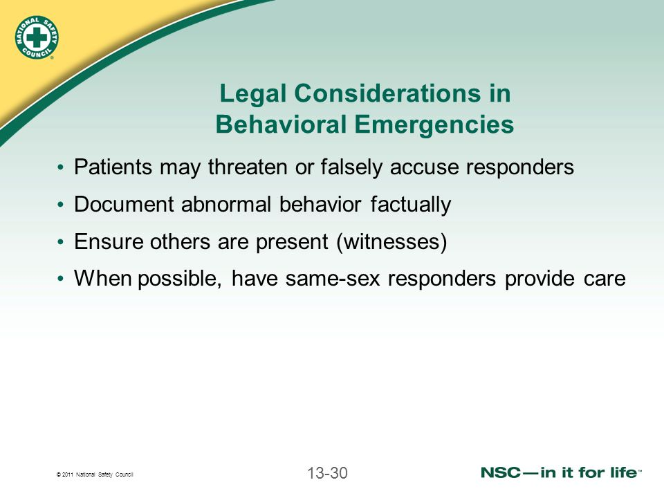 © 2011 National Safety Council 13-30 Legal Considerations in Behavioral Emergencies Patients may threaten or falsely accuse responders Document abnormal behavior factually Ensure others are present (witnesses) When possible, have same-sex responders provide care