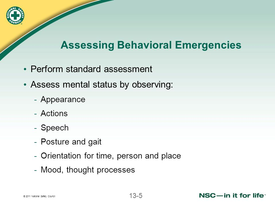 © 2011 National Safety Council 13-5 Assessing Behavioral Emergencies Perform standard assessment Assess mental status by observing: -Appearance -Actions -Speech -Posture and gait -Orientation for time, person and place -Mood, thought processes