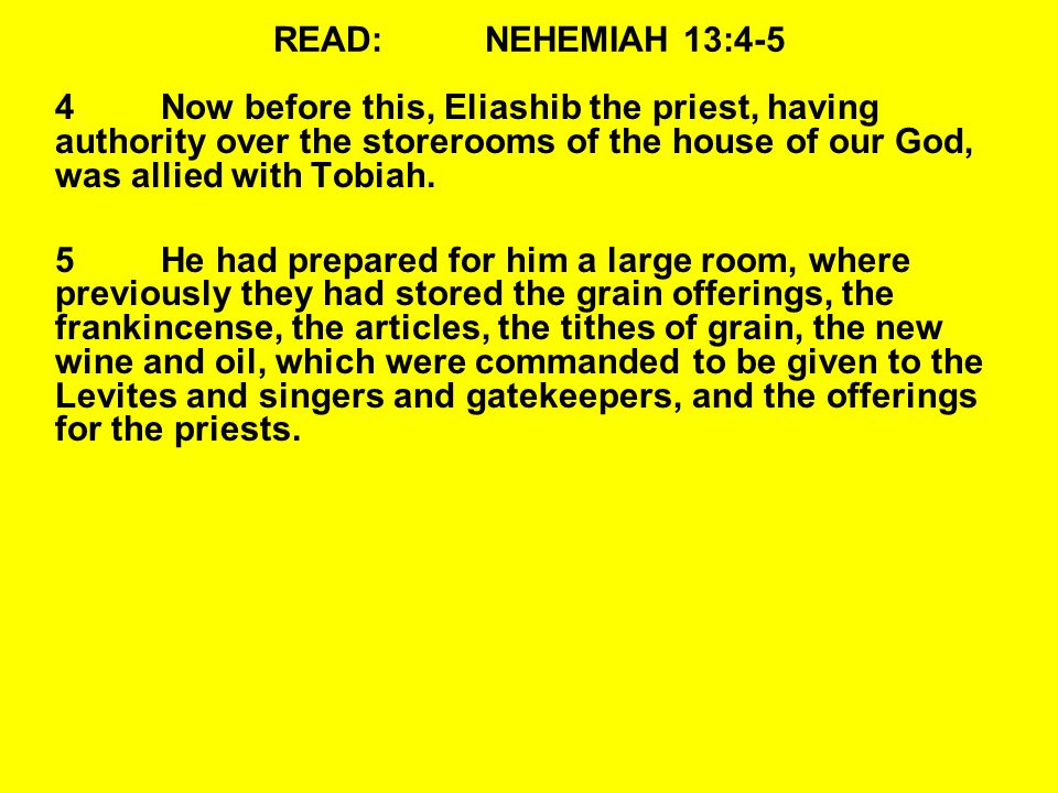READ:NEHEMIAH 13:4-5 4Now before this, Eliashib the priest, having authority over the storerooms of the house of our God, was allied with Tobiah.