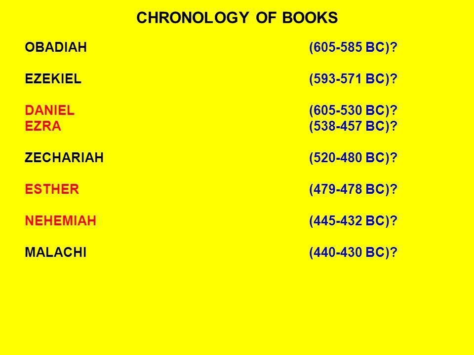 CHRONOLOGY OF BOOKS OBADIAH(605-585 BC)? EZEKIEL(593-571 BC)? DANIEL(605-530 BC)? EZRA(538-457 BC)? ZECHARIAH(520-480 BC)? ESTHER(479-478 BC)? NEHEMIA