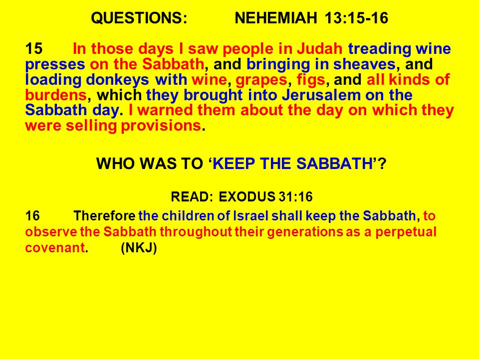 QUESTIONS:NEHEMIAH 13:15-16 15In those days I saw people in Judah treading wine presses on the Sabbath, and bringing in sheaves, and loading donkeys with wine, grapes, figs, and all kinds of burdens, which they brought into Jerusalem on the Sabbath day.