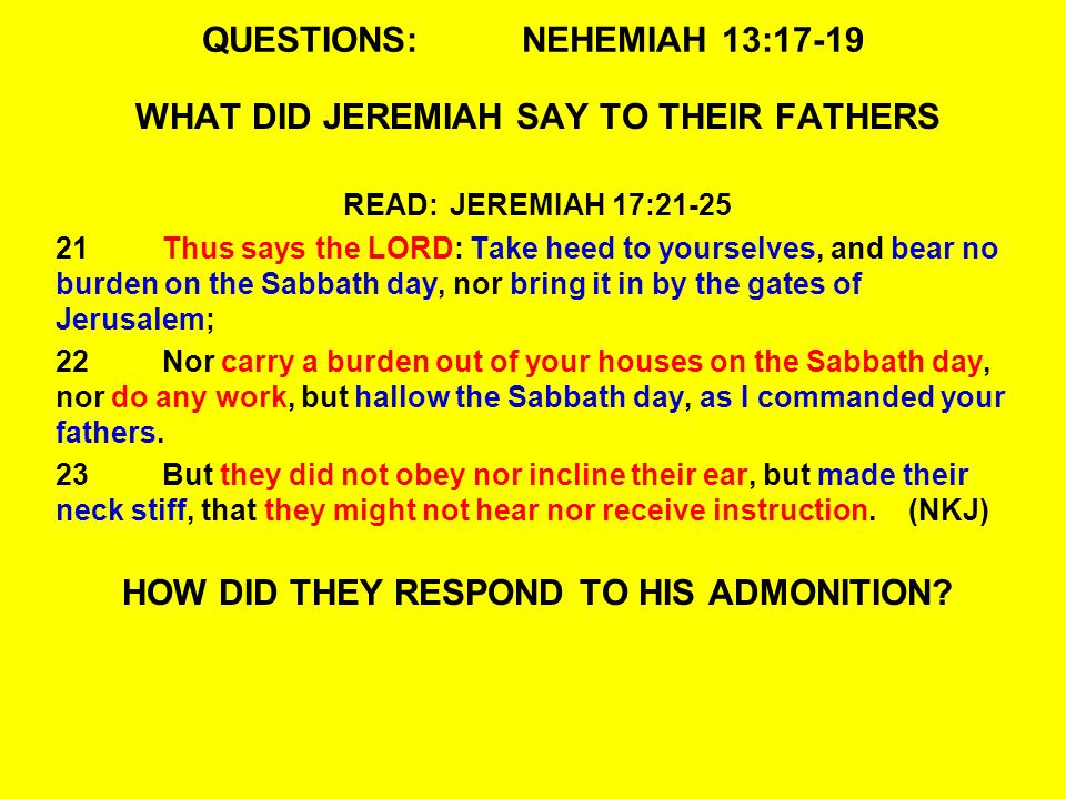QUESTIONS:NEHEMIAH 13:17-19 WHAT DID JEREMIAH SAY TO THEIR FATHERS READ:JEREMIAH 17:21-25 21Thus says the LORD: Take heed to yourselves, and bear no burden on the Sabbath day, nor bring it in by the gates of Jerusalem; 22Nor carry a burden out of your houses on the Sabbath day, nor do any work, but hallow the Sabbath day, as I commanded your fathers.