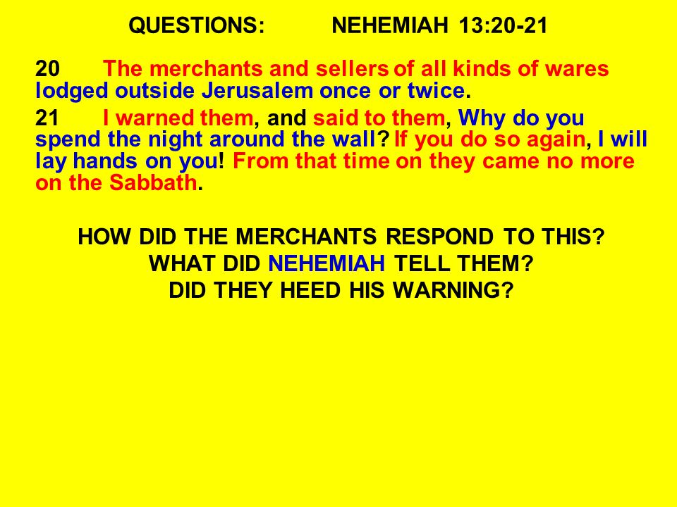 QUESTIONS:NEHEMIAH 13:20-21 20The merchants and sellers of all kinds of wares lodged outside Jerusalem once or twice.