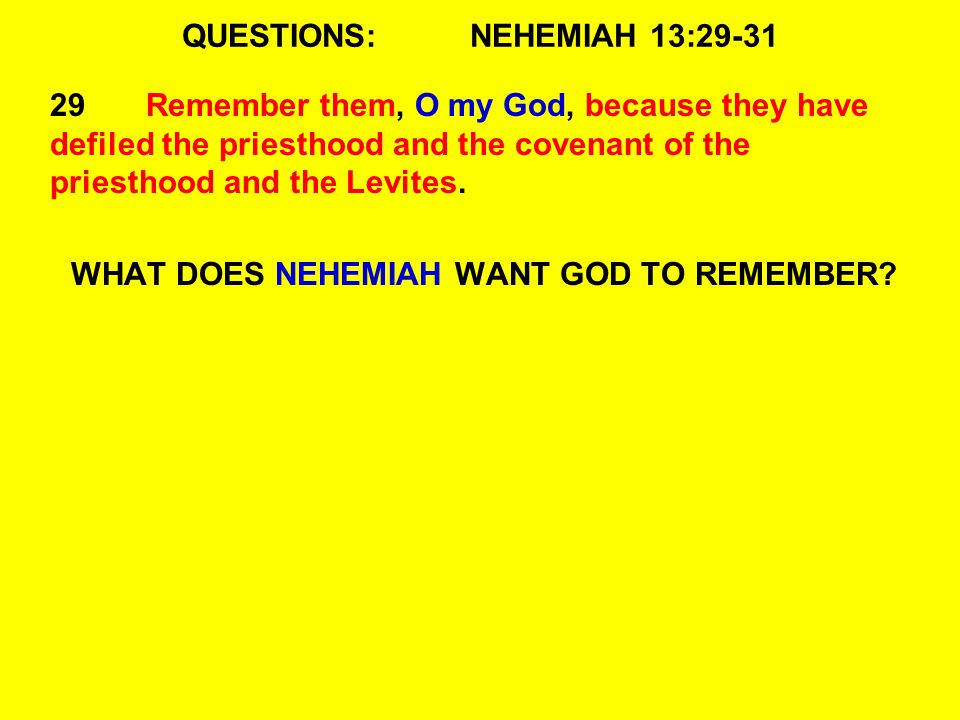 QUESTIONS:NEHEMIAH 13:29-31 29Remember them, O my God, because they have defiled the priesthood and the covenant of the priesthood and the Levites.