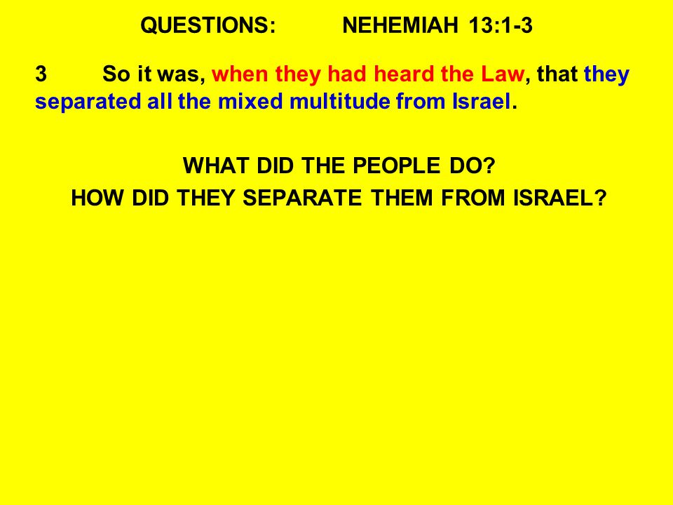 QUESTIONS:NEHEMIAH 13:1-3 3So it was, when they had heard the Law, that they separated all the mixed multitude from Israel.