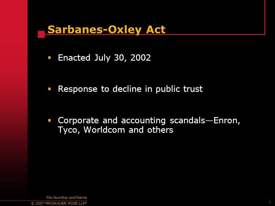 © 2007 PROSKAUER ROSE LLP ® 1 File Number and Name Sarbanes-Oxley Act  Enacted July 30, 2002  Response to decline in public trust  Corporate and ac