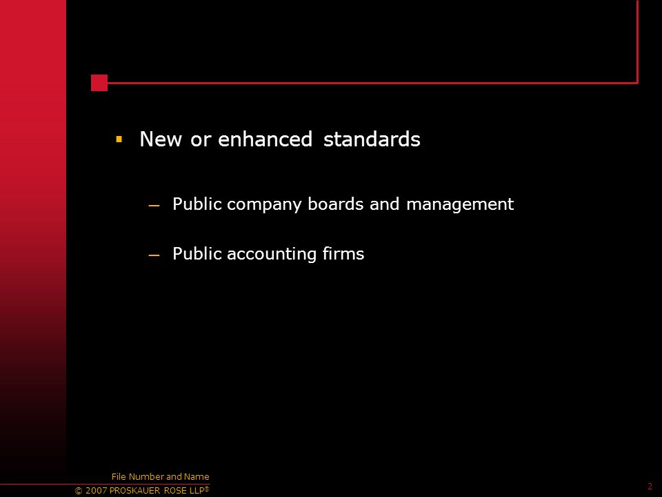 © 2007 PROSKAUER ROSE LLP ® 2 File Number and Name  New or enhanced standards — Public company boards and management — Public accounting firms