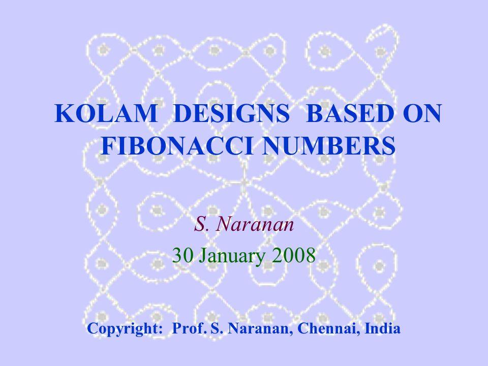 KOLAM DESIGNS BASED ON FIBONACCI NUMBERS S. Naranan 30 January 2008 Copyright: Prof.