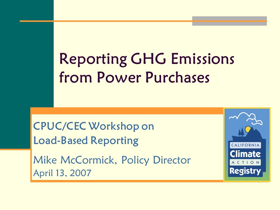 Reporting GHG Emissions from Power Purchases CPUC/CEC Workshop on Load-Based Reporting Mike McCormick, Policy Director April 13, 2007