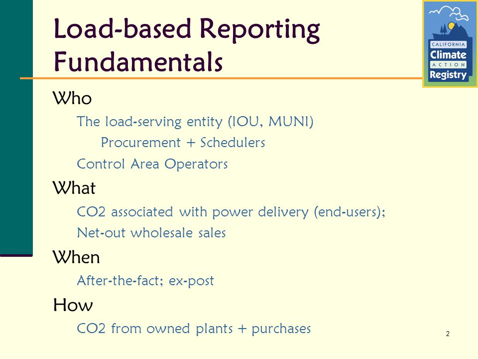 2 Load-based Reporting Fundamentals Who The load-serving entity (IOU, MUNI) Procurement + Schedulers Control Area Operators What CO2 associated with power delivery (end-users); Net-out wholesale sales When After-the-fact; ex-post How CO2 from owned plants + purchases